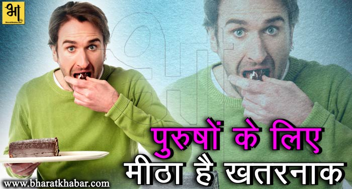 metha अगर पुरुष खाते हैं ज्यादा मीठा तो हो सकती है ये बीमारी