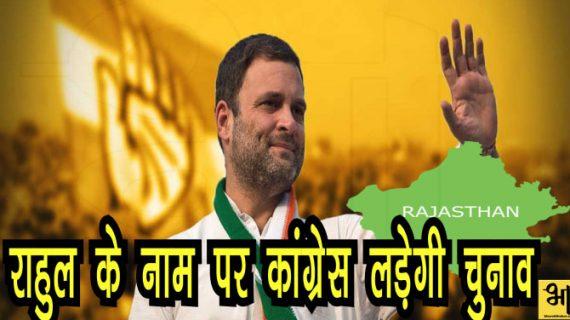 राजस्थान में राहुल के सहारे कांग्रेस, राहुल के नाम पर लड़ेगी चुनाव