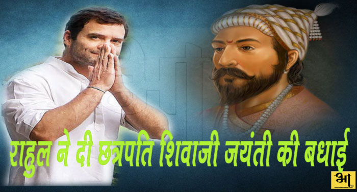 कांग्रेस अध्यक्ष राहुल गांधी ने दी छत्रपति शिवाजी जयंती की बधाई
