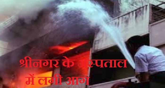 श्रीनगर के अस्पताल में लगी आग, आपरेशन थिएटर और न्यूरो वार्ड क्षतिग्रस्त