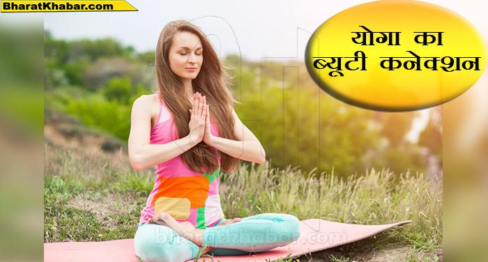 योगा का ब्यूटी से कनेक्शन-ऐसे करें योगा और त्वचा को बनायें खूबसूरत